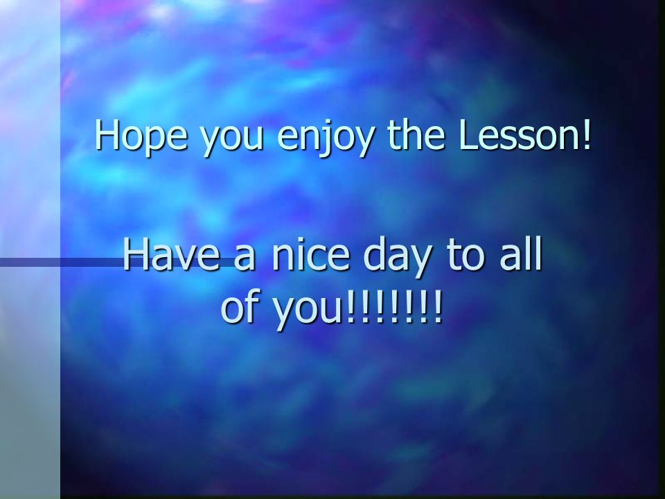 Hope you enjoy the Lesson! Have a nice day to all of you!!!!!!!