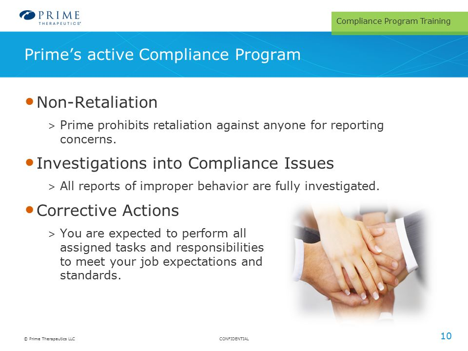 CONFIDENTIAL© Prime Therapeutics LLC Prime's active Compliance Program 10 Non-Retaliation > Prime prohibits retaliation against anyone for reporting concerns.