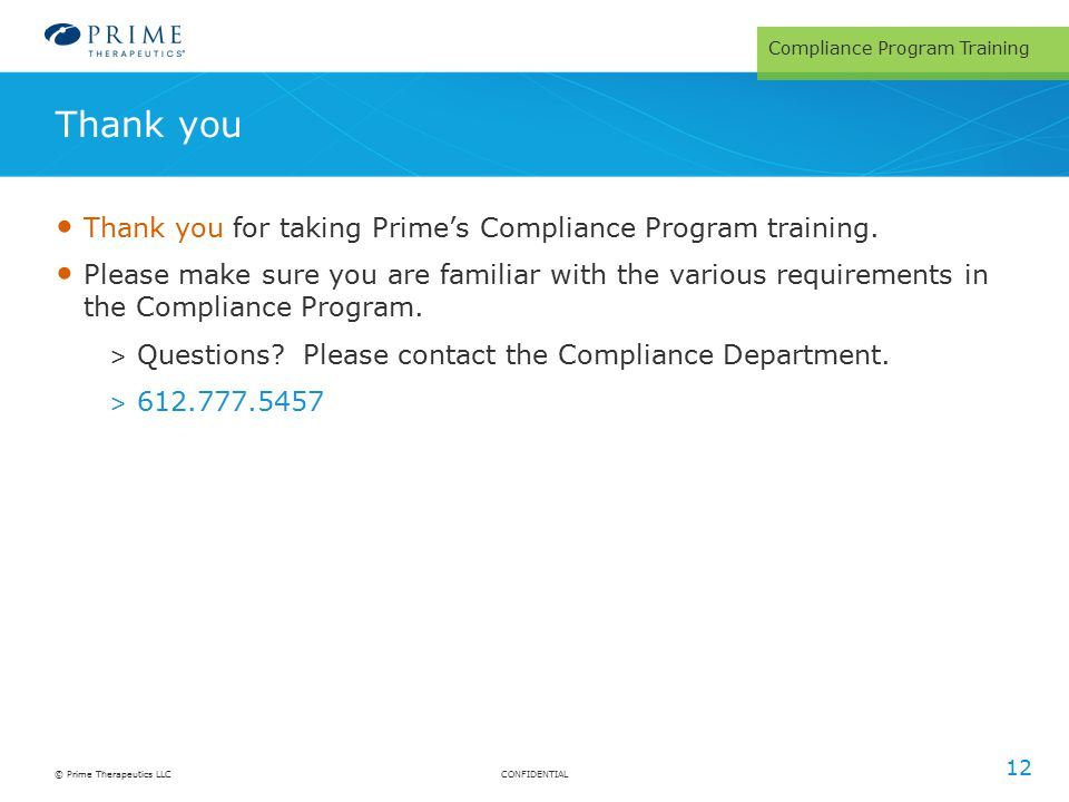 CONFIDENTIAL© Prime Therapeutics LLC Thank you for taking Prime's Compliance Program training. Please make sure you are familiar with the various requ