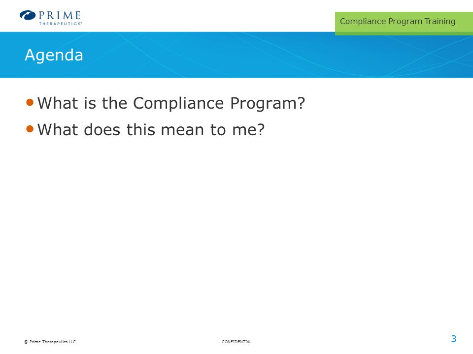 CONFIDENTIAL© Prime Therapeutics LLC Agenda What is the Compliance Program? What does this mean to me? Compliance Program Training 3