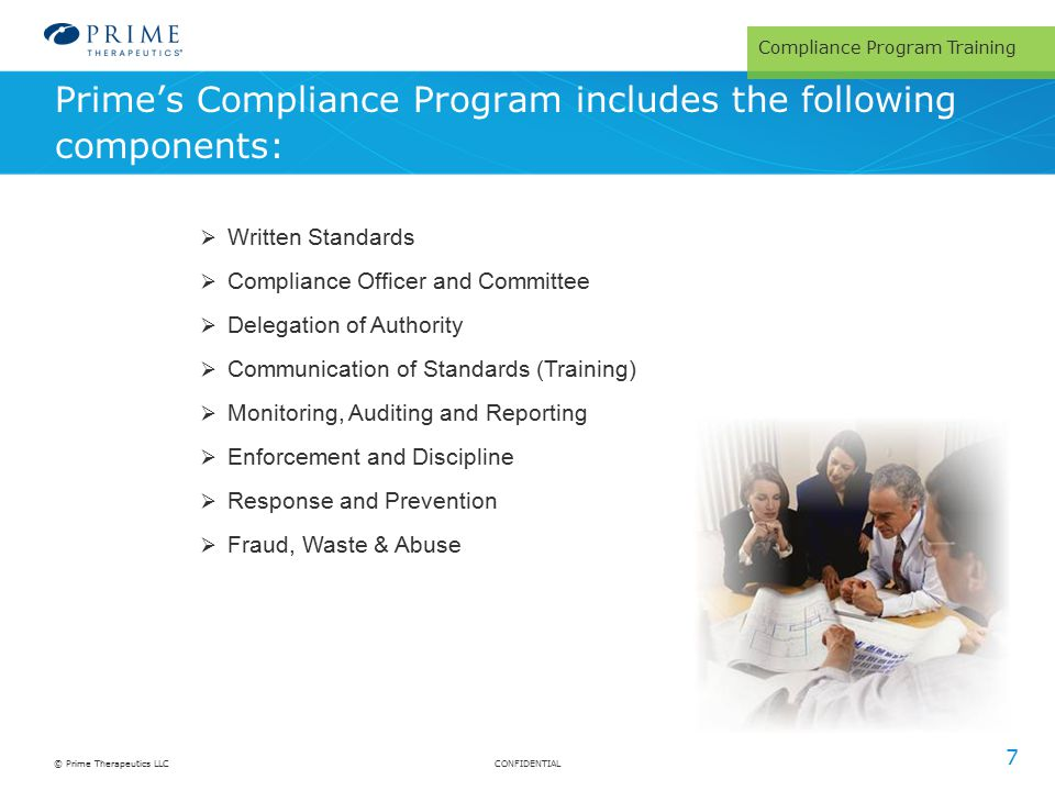CONFIDENTIAL© Prime Therapeutics LLC Prime's Compliance Program includes the following components: 7  Written Standards  Compliance Officer and Committee  Delegation of Authority  Communication of Standards (Training)  Monitoring, Auditing and Reporting  Enforcement and Discipline  Response and Prevention  Fraud, Waste & Abuse Compliance Program Training