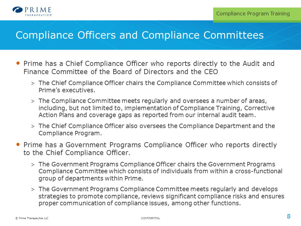 CONFIDENTIAL© Prime Therapeutics LLC Compliance Officers and Compliance Committees 8 Prime has a Chief Compliance Officer who reports directly to the Audit and Finance Committee of the Board of Directors and the CEO > The Chief Compliance Officer chairs the Compliance Committee which consists of Prime's executives.