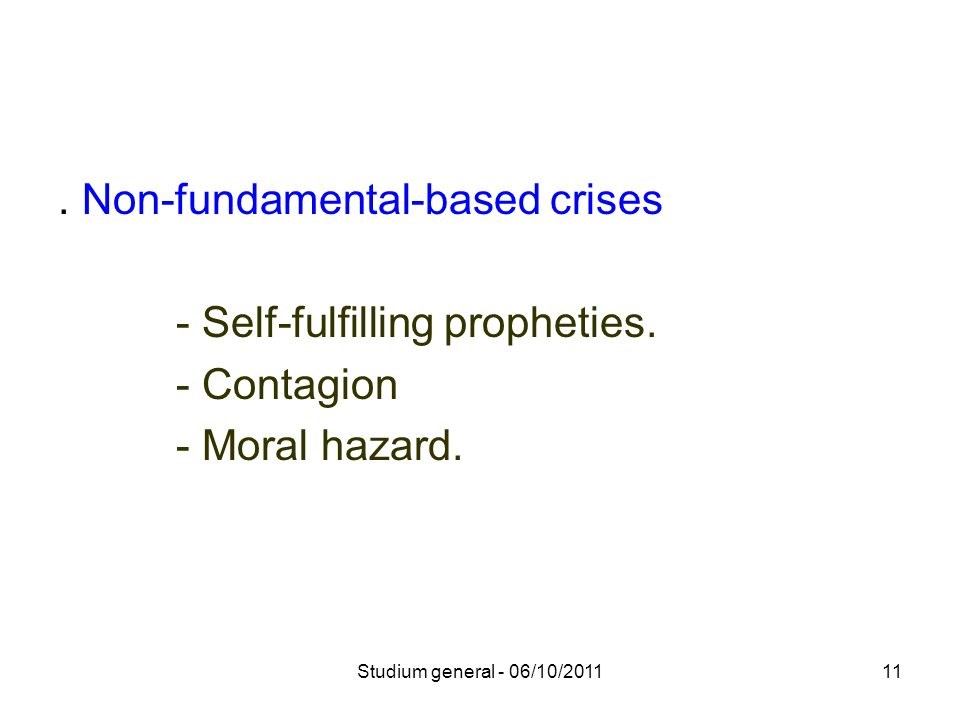 . Non-fundamental-based crises - Self-fulfilling propheties. - Contagion - Moral hazard. 11Studium general - 06/10/2011