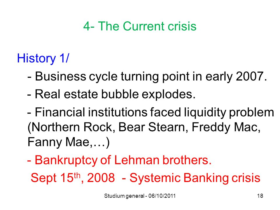 4- The Current crisis History 1/ - Business cycle turning point in early 2007. - Real estate bubble explodes. - Financial institutions faced liquidity