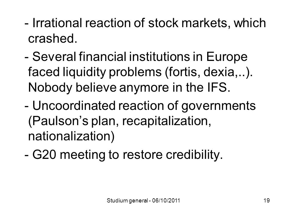 - Irrational reaction of stock markets, which crashed. - Several financial institutions in Europe faced liquidity problems (fortis, dexia,..). Nobody