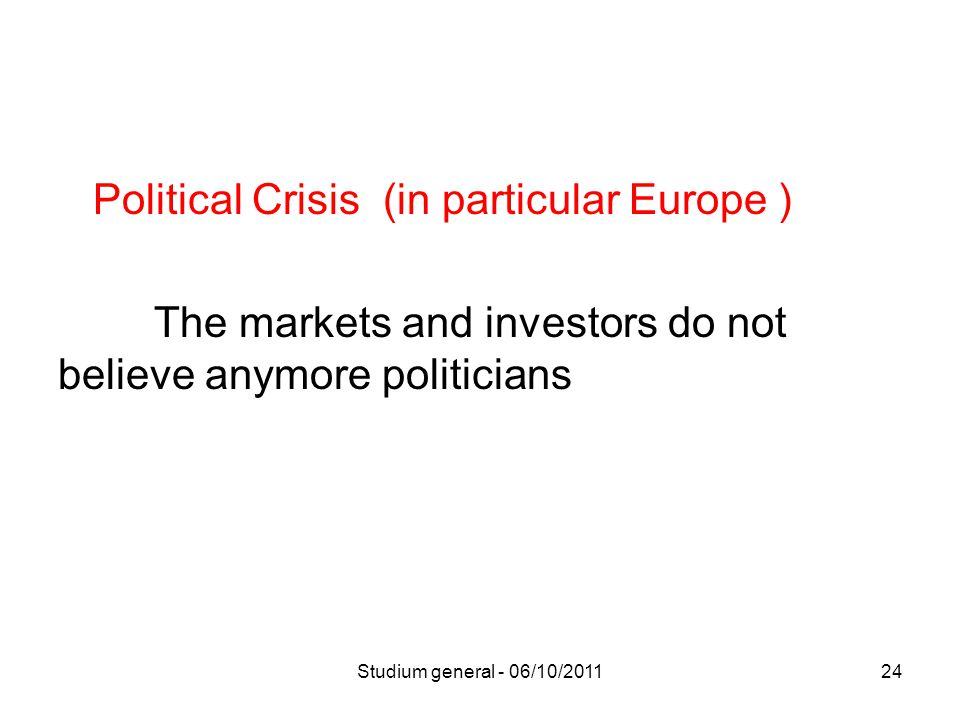 Political Crisis (in particular Europe ) The markets and investors do not believe anymore politicians Studium general - 06/10/201124