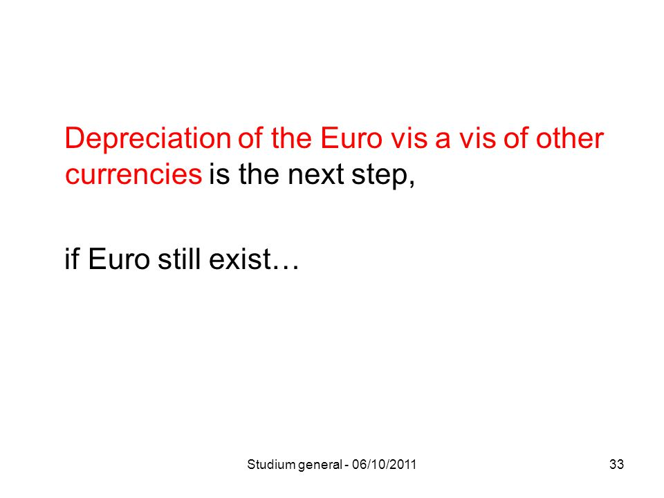 Depreciation of the Euro vis a vis of other currencies is the next step, if Euro still exist… 33Studium general - 06/10/2011