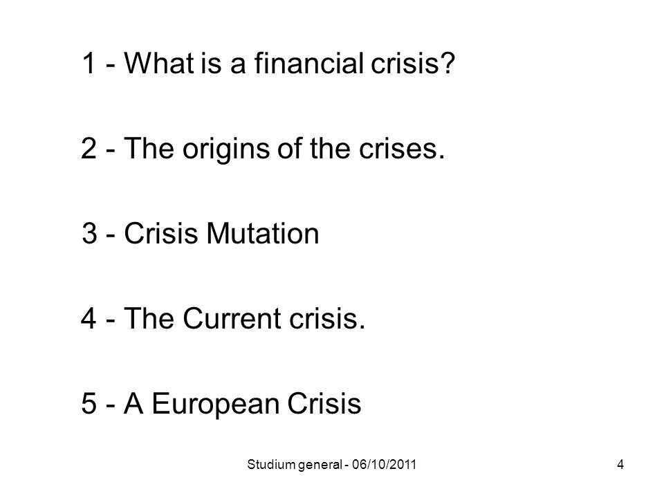 1 - What is a financial crisis? 2 - The origins of the crises. 3 - Crisis Mutation 4 - The Current crisis. 5 - A European Crisis 4Studium general - 06