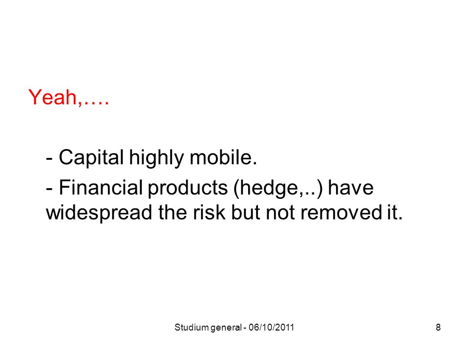 Yeah,…. - Capital highly mobile. - Financial products (hedge,..) have widespread the risk but not removed it. 8Studium general - 06/10/2011