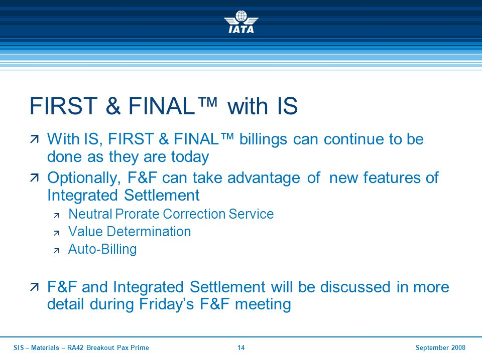 September 2008SIS – Materials – RA42 Breakout Pax Prime14 FIRST & FINAL™ with IS  With IS, FIRST & FINAL™ billings can continue to be done as they are today  Optionally, F&F can take advantage of new features of Integrated Settlement  Neutral Prorate Correction Service  Value Determination  Auto-Billing  F&F and Integrated Settlement will be discussed in more detail during Friday's F&F meeting