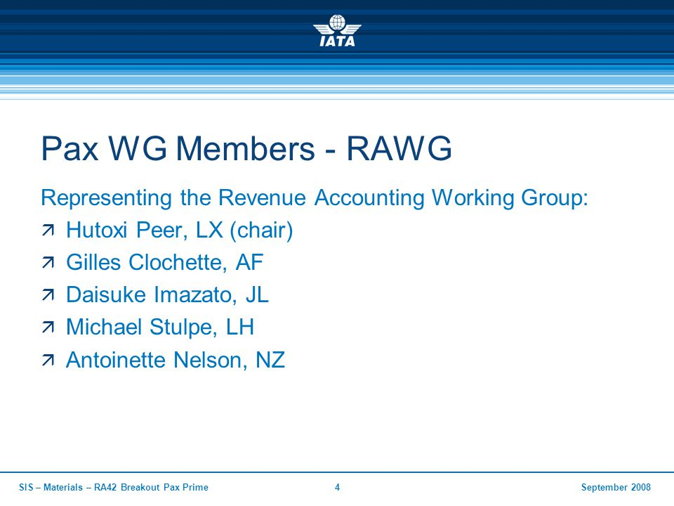 September 2008SIS – Materials – RA42 Breakout Pax Prime4 Pax WG Members - RAWG Representing the Revenue Accounting Working Group:  Hutoxi Peer, LX (c
