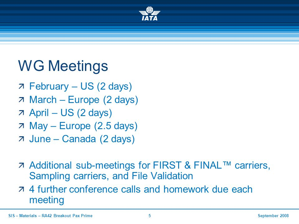 September 2008SIS – Materials – RA42 Breakout Pax Prime5 WG Meetings  February – US (2 days)  March – Europe (2 days)  April – US (2 days)  May –