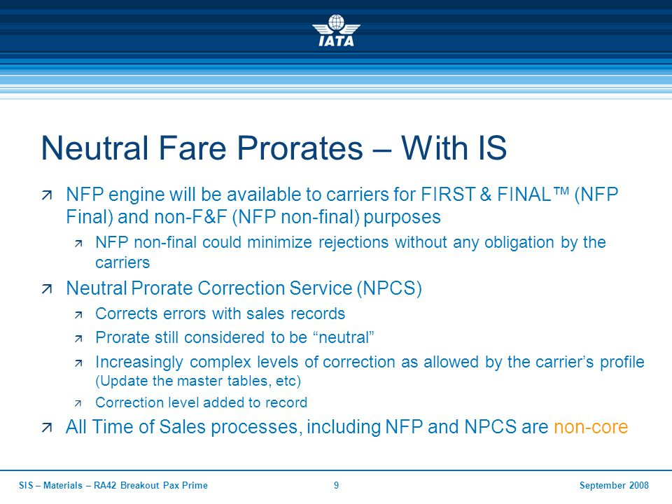 September 2008SIS – Materials – RA42 Breakout Pax Prime9 Neutral Fare Prorates – With IS  NFP engine will be available to carriers for FIRST & FINAL™ (NFP Final) and non-F&F (NFP non-final) purposes  NFP non-final could minimize rejections without any obligation by the carriers  Neutral Prorate Correction Service (NPCS)  Corrects errors with sales records  Prorate still considered to be neutral  Increasingly complex levels of correction as allowed by the carrier's profile (Update the master tables, etc)  Correction level added to record  All Time of Sales processes, including NFP and NPCS are non-core