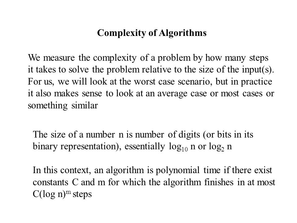 Complexity of Algorithms We measure the complexity of a problem by how many steps it takes to solve the problem relative to the size of the input(s).