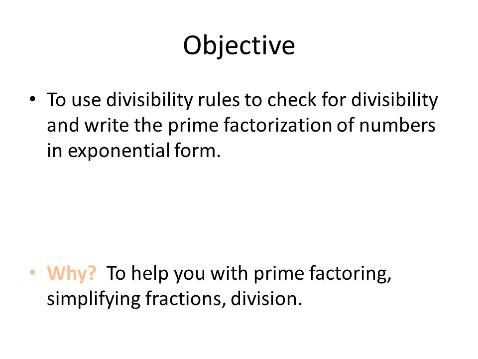 Objective To use divisibility rules to check for divisibility and write the prime factorization of numbers in exponential form.