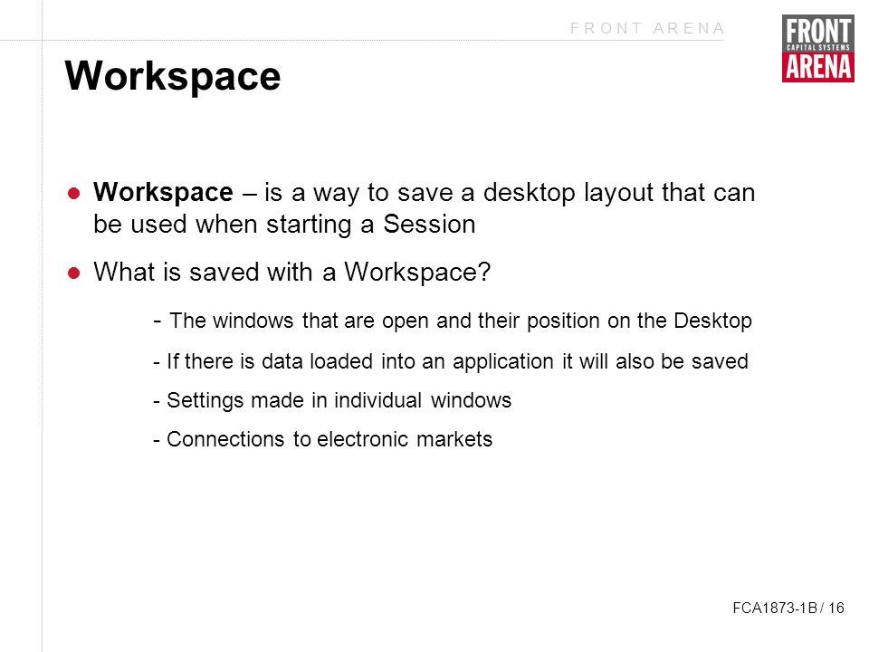 F R O N T A R E N A FCA1873-1B / 16 Workspace Workspace – is a way to save a desktop layout that can be used when starting a Session What is saved with a Workspace.
