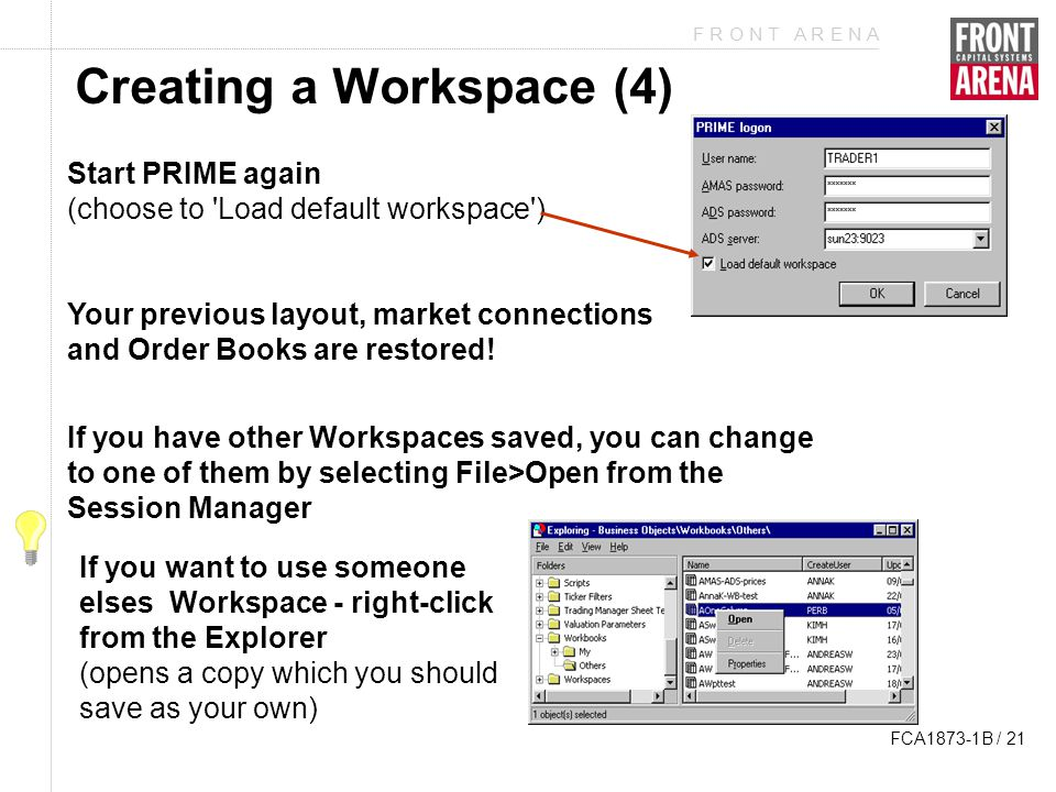 F R O N T A R E N A FCA1873-1B / 21 Creating a Workspace (4) Start PRIME again (choose to Load default workspace ) Your previous layout, market connections and Order Books are restored.