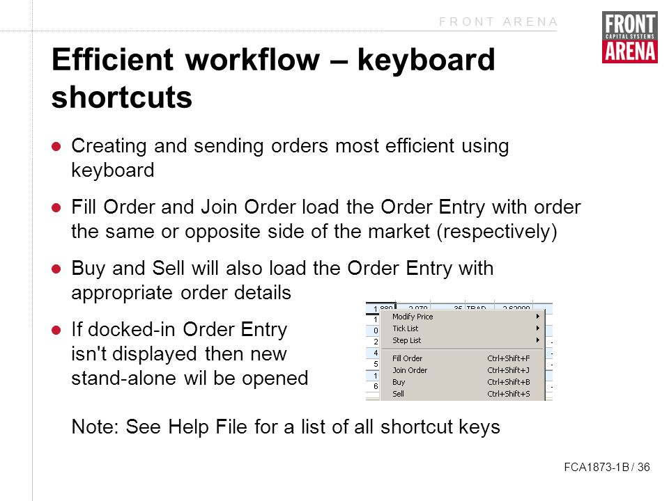 F R O N T A R E N A FCA1873-1B / 36 Efficient workflow – keyboard shortcuts Creating and sending orders most efficient using keyboard Fill Order and Join Order load the Order Entry with order the same or opposite side of the market (respectively) Buy and Sell will also load the Order Entry with appropriate order details If docked-in Order Entry isn t displayed then new stand-alone wil be opened Note: See Help File for a list of all shortcut keys