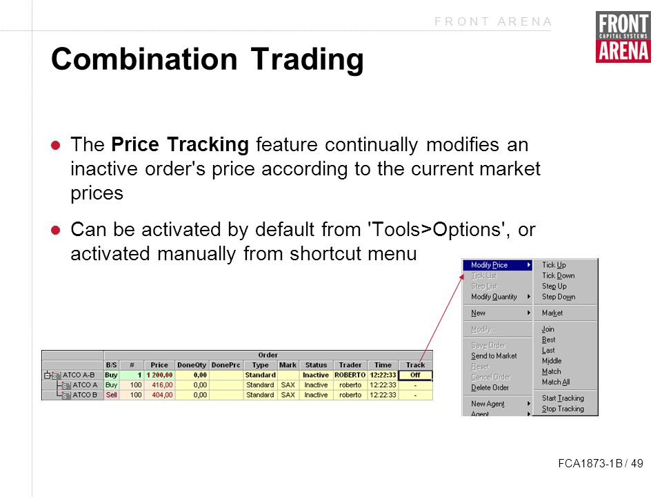 F R O N T A R E N A FCA1873-1B / 49 Combination Trading The Price Tracking feature continually modifies an inactive order s price according to the current market prices Can be activated by default from Tools>Options , or activated manually from shortcut menu