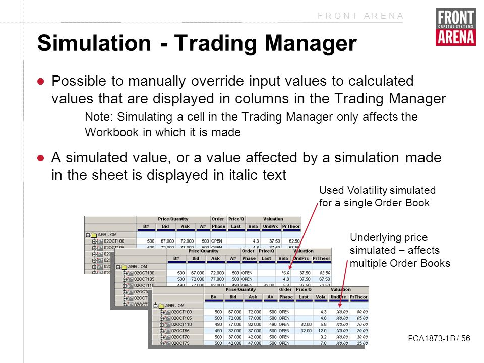 F R O N T A R E N A FCA1873-1B / 56 Simulation - Trading Manager Possible to manually override input values to calculated values that are displayed in columns in the Trading Manager Note: Simulating a cell in the Trading Manager only affects the Workbook in which it is made A simulated value, or a value affected by a simulation made in the sheet is displayed in italic text Used Volatility simulated for a single Order Book Underlying price simulated – affects multiple Order Books
