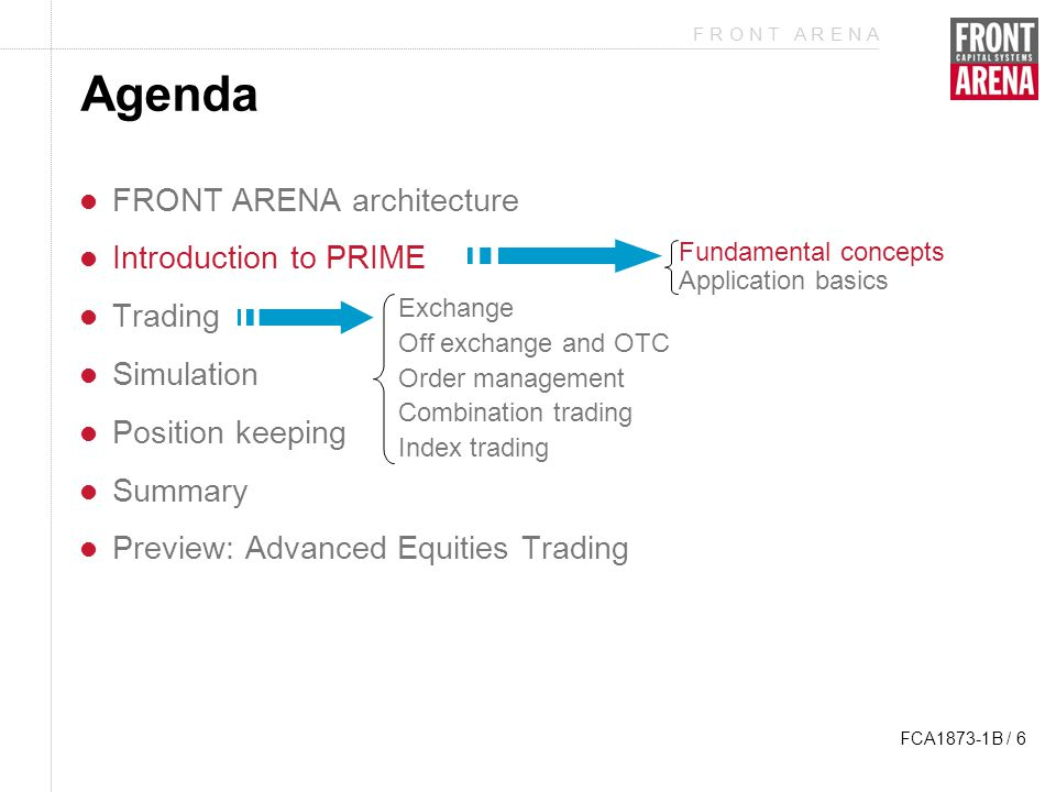 F R O N T A R E N A FCA1873-1B / 27 Agenda FRONT ARENA architecture Introduction to PRIME Trading Simulation Position keeping Summary Preview: Advanced Equities Trading Exchange Off exchange and OTC Order management Combination trading Index trading Fundamental concepts Application basics