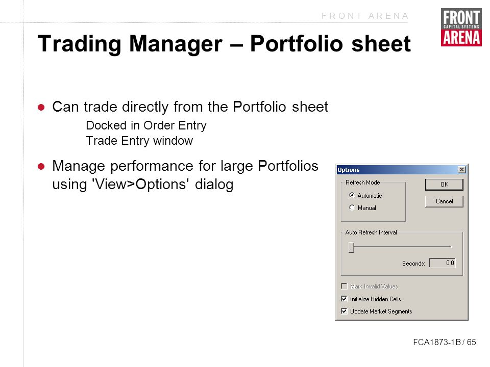 F R O N T A R E N A FCA1873-1B / 65 Trading Manager – Portfolio sheet Can trade directly from the Portfolio sheet Docked in Order Entry Trade Entry window Manage performance for large Portfolios using View>Options dialog