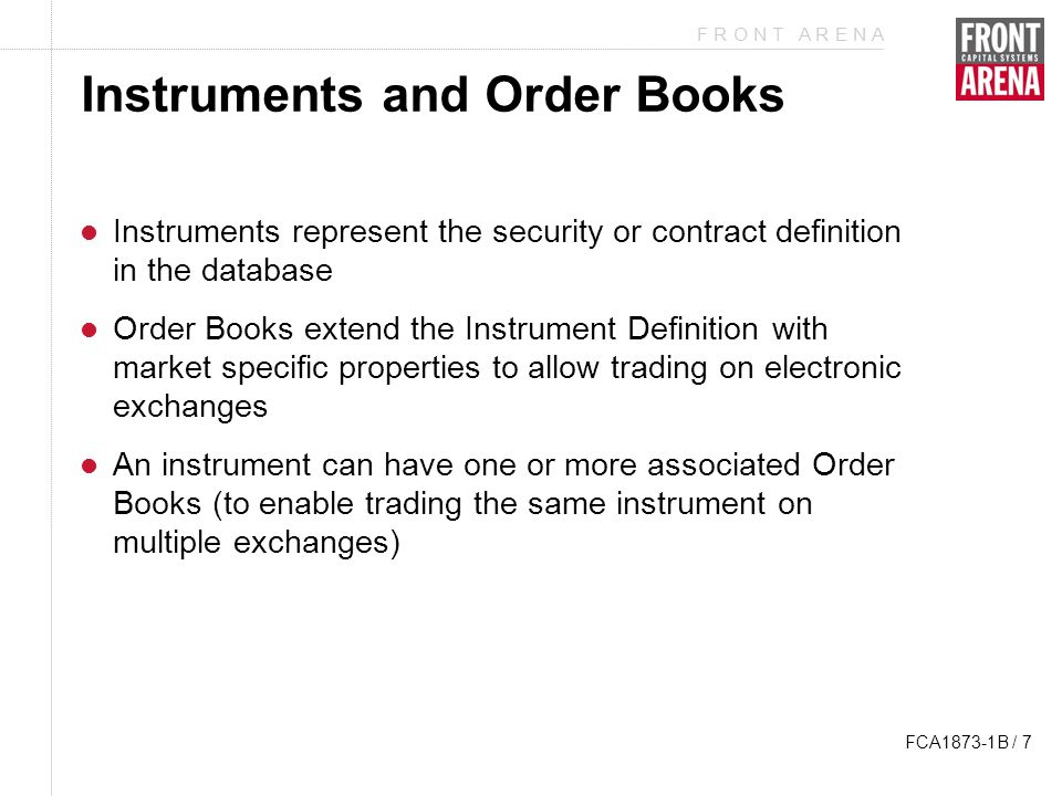 F R O N T A R E N A FCA1873-1B / 8 Instruments and Order Books In the database these are represented and stored in different tables All trades refer to an instrument Order Books are based on an Instrument Definition