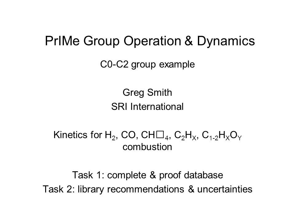 PrIMe Group Operation & Dynamics C0-C2 group example Greg Smith SRI International Kinetics for H 2, CO, CH 4, C 2 H X, C 1-2 H X O Y combustion Task 1: complete & proof database Task 2: library recommendations & uncertainties