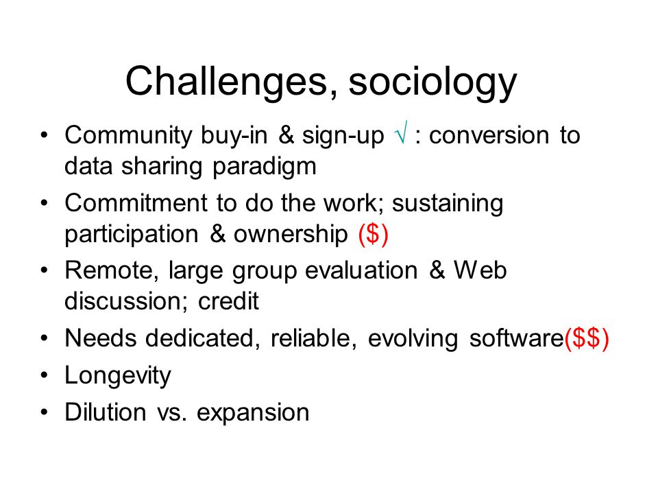 Challenges, sociology Community buy-in & sign-up  : conversion to data sharing paradigm Commitment to do the work; sustaining participation & ownership ($) Remote, large group evaluation & Web discussion; credit Needs dedicated, reliable, evolving software($$) Longevity Dilution vs.