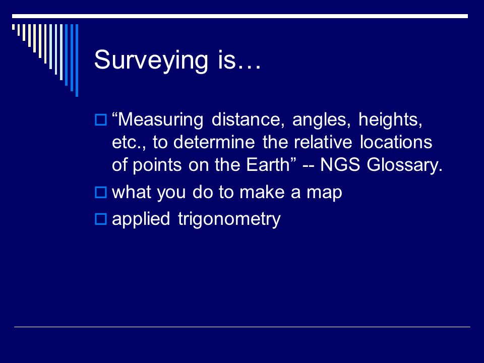 Surveying is…  Measuring distance, angles, heights, etc., to determine the relative locations of points on the Earth -- NGS Glossary.