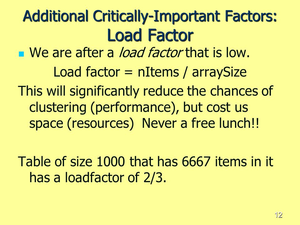 12 Additional Critically-Important Factors: Load Factor We are after a load factor that is low. Load factor = nItems / arraySize This will significant