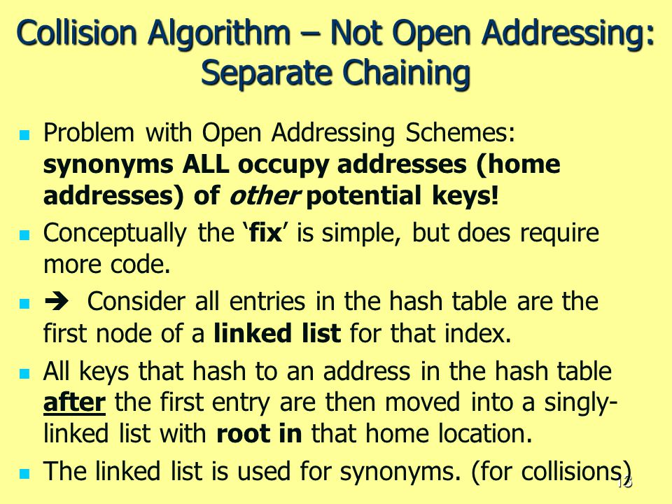 13 Collision Algorithm – Not Open Addressing: Separate Chaining Problem with Open Addressing Schemes: synonyms ALL occupy addresses (home addresses) o