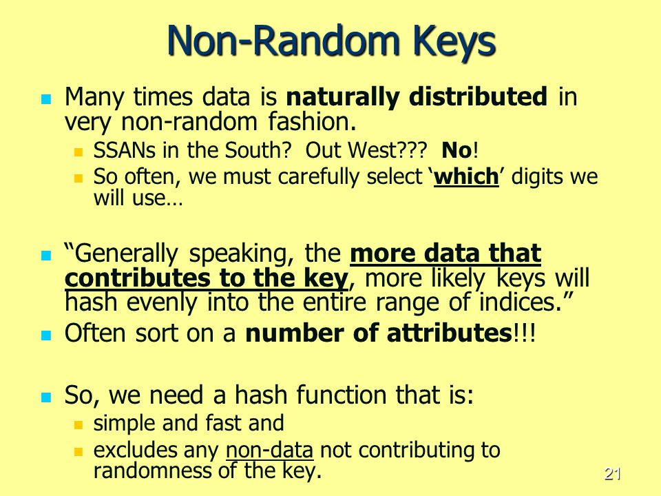 21 Non-Random Keys Many times data is naturally distributed in very non-random fashion. SSANs in the South? Out West??? No! So often, we must carefull