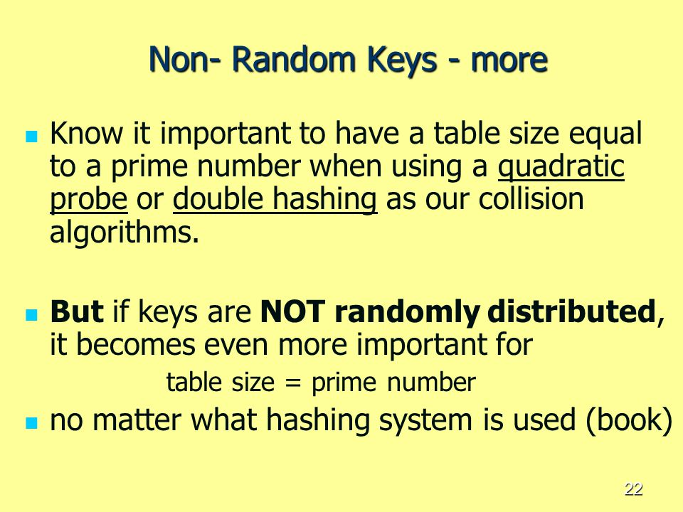 22 Non- Random Keys - more Know it important to have a table size equal to a prime number when using a quadratic probe or double hashing as our collis