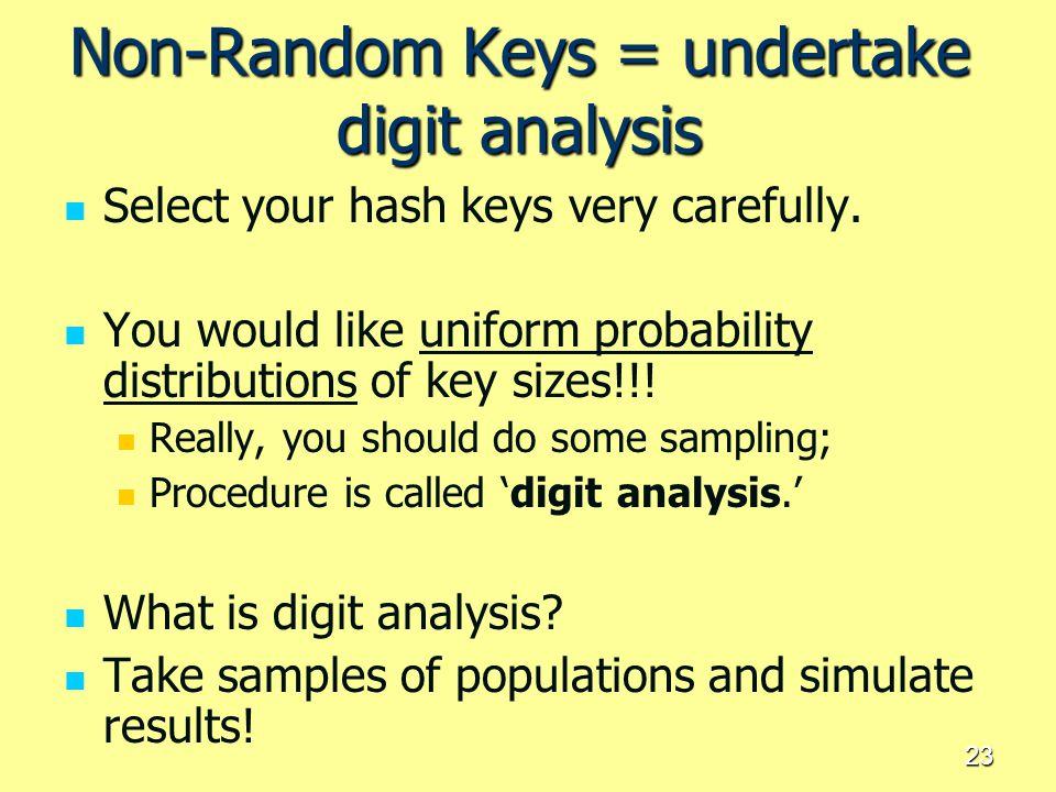 23 Non-Random Keys = undertake digit analysis Select your hash keys very carefully. You would like uniform probability distributions of key sizes!!! R