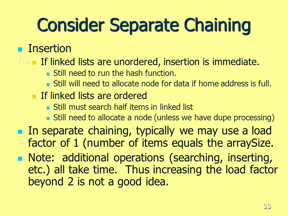 33 Consider Separate Chaining Insertion If linked lists are unordered, insertion is immediate. Still need to run the hash function. Still will need to
