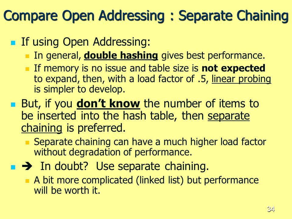 34 Compare Open Addressing : Separate Chaining If using Open Addressing: In general, double hashing gives best performance. If memory is no issue and
