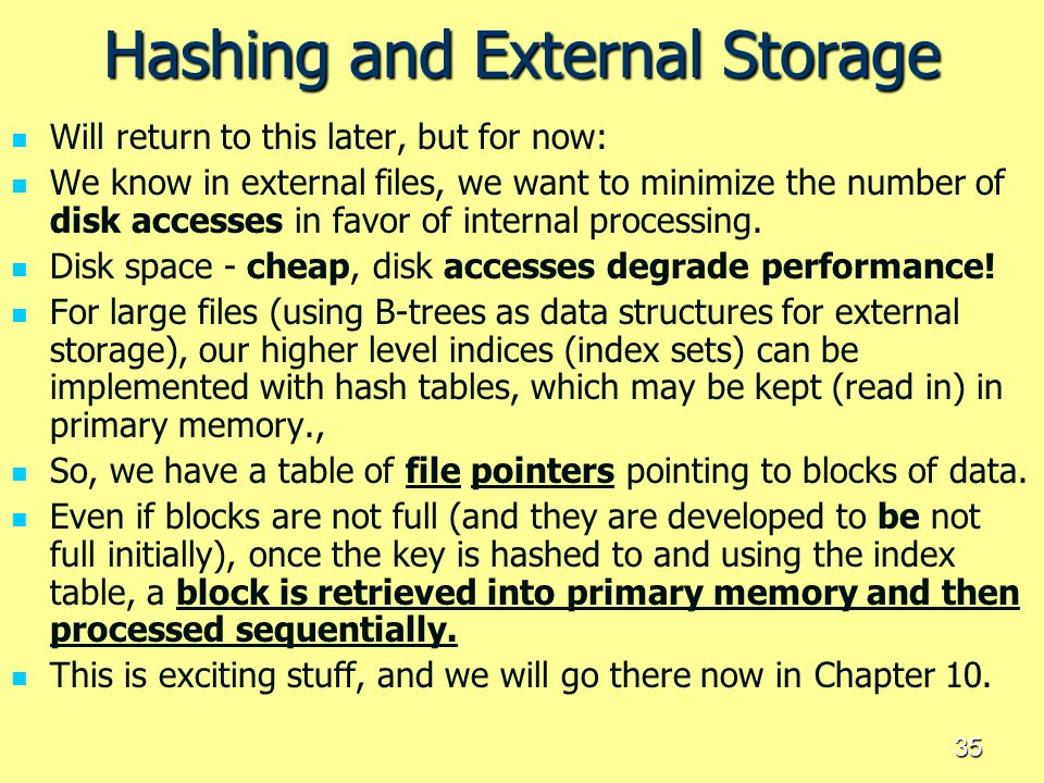 35 Hashing and External Storage Will return to this later, but for now: We know in external files, we want to minimize the number of disk accesses in