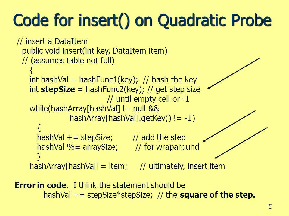 5 Code for insert() on Quadratic Probe // insert a DataItem public void insert(int key, DataItem item) // (assumes table not full) { int hashVal = has