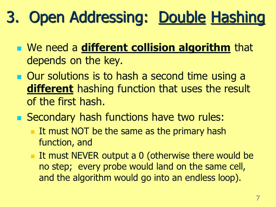 7 3. Open Addressing: Double Hashing We need a different collision algorithm that depends on the key. Our solutions is to hash a second time using a d