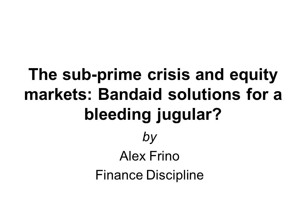 The sub-prime crisis and equity markets: Bandaid solutions for a bleeding jugular.