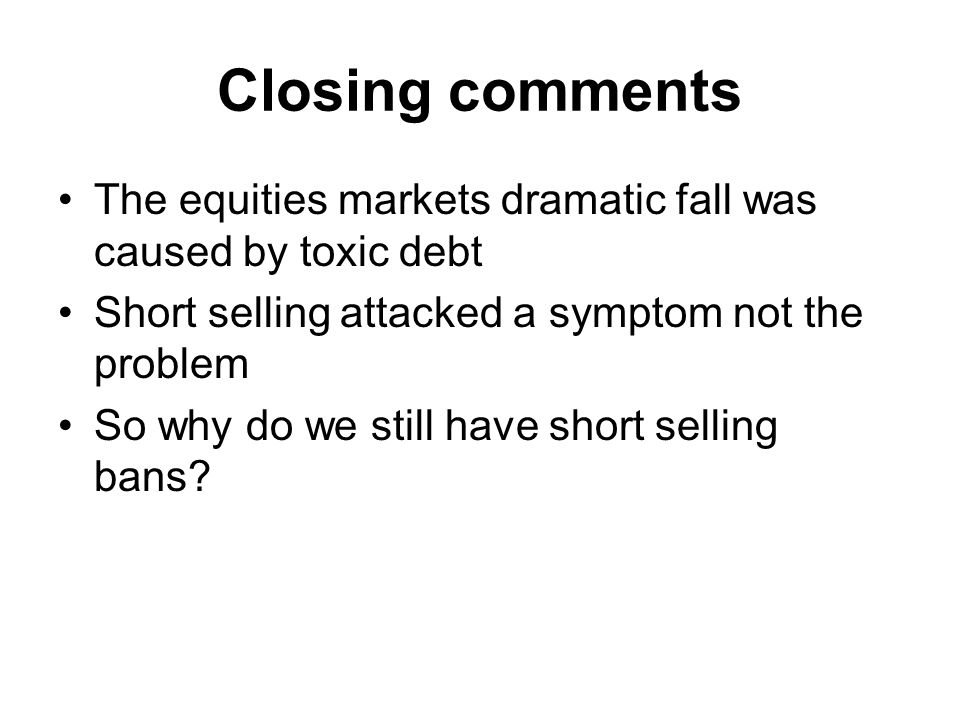 Closing comments The equities markets dramatic fall was caused by toxic debt Short selling attacked a symptom not the problem So why do we still have short selling bans