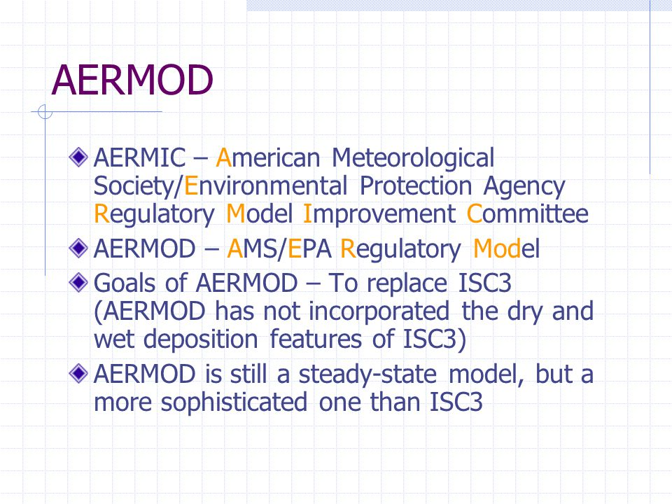 AERMOD AERMIC – American Meteorological Society/Environmental Protection Agency Regulatory Model Improvement Committee AERMOD – AMS/EPA Regulatory Model Goals of AERMOD – To replace ISC3 (AERMOD has not incorporated the dry and wet deposition features of ISC3) AERMOD is still a steady-state model, but a more sophisticated one than ISC3