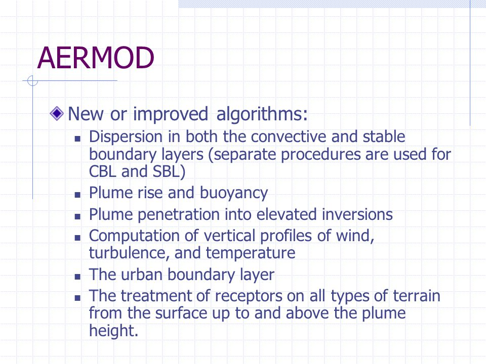 AERMOD New or improved algorithms: Dispersion in both the convective and stable boundary layers (separate procedures are used for CBL and SBL) Plume rise and buoyancy Plume penetration into elevated inversions Computation of vertical profiles of wind, turbulence, and temperature The urban boundary layer The treatment of receptors on all types of terrain from the surface up to and above the plume height.
