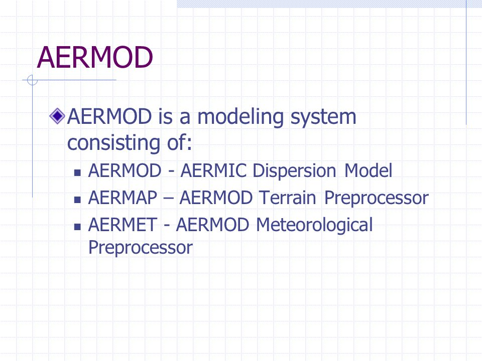 AERMOD AERMOD is a modeling system consisting of: AERMOD - AERMIC Dispersion Model AERMAP – AERMOD Terrain Preprocessor AERMET - AERMOD Meteorological