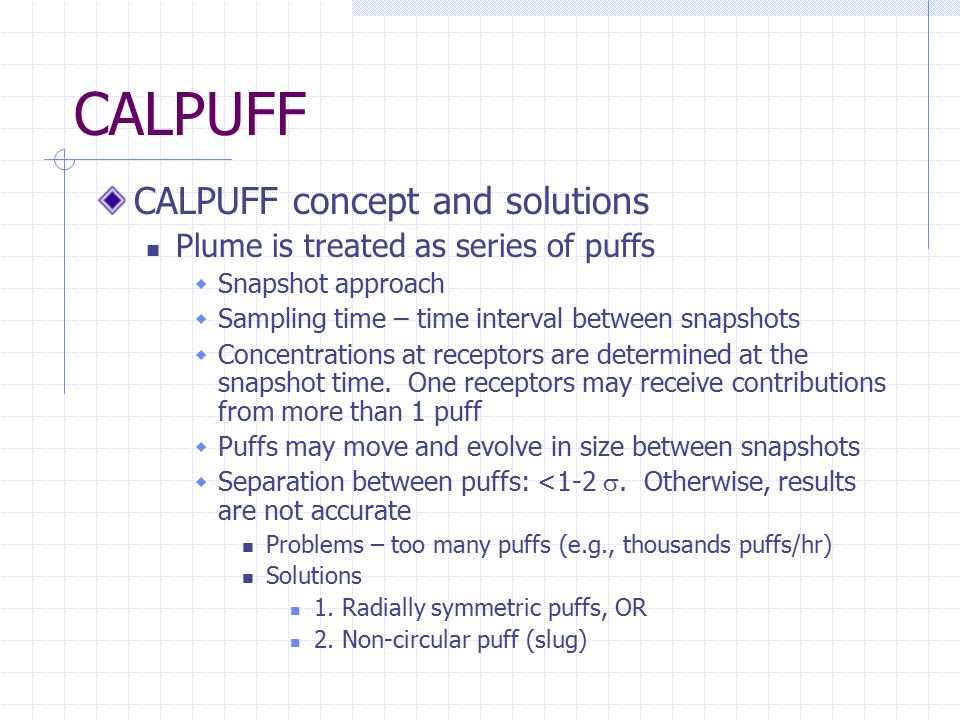 CALPUFF CALPUFF concept and solutions Plume is treated as series of puffs  Snapshot approach  Sampling time – time interval between snapshots  Concentrations at receptors are determined at the snapshot time.