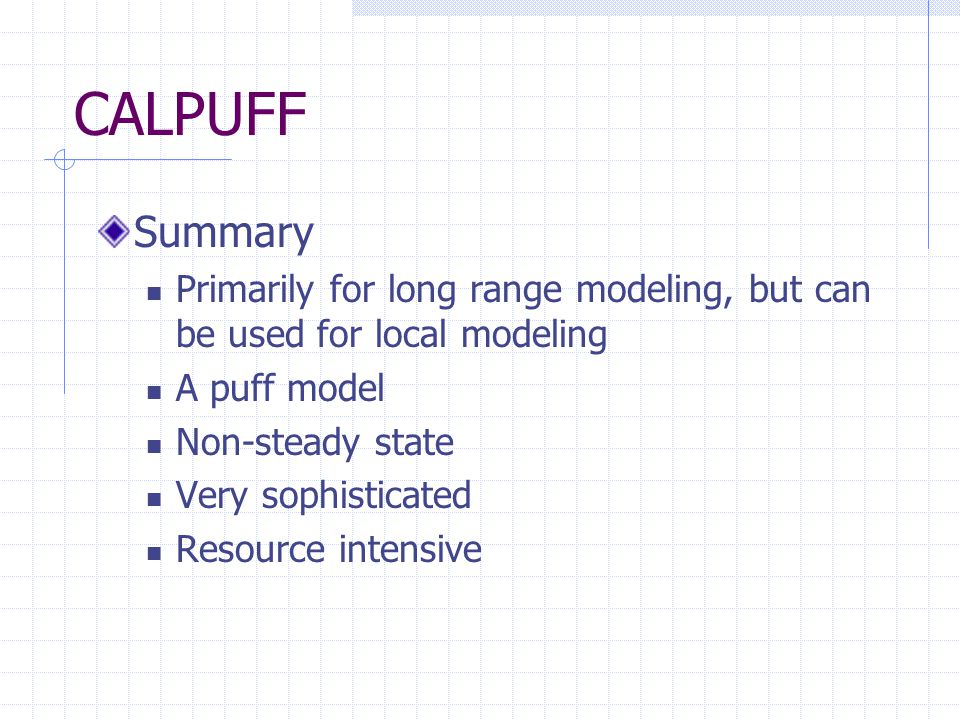 CALPUFF Summary Primarily for long range modeling, but can be used for local modeling A puff model Non-steady state Very sophisticated Resource intensive