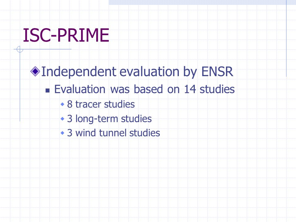 ISC-PRIME Independent evaluation by ENSR Evaluation was based on 14 studies  8 tracer studies  3 long-term studies  3 wind tunnel studies
