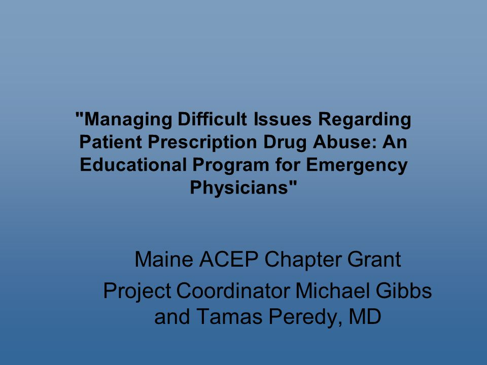 Managing Difficult Issues Regarding Patient Prescription Drug Abuse: An Educational Program for Emergency Physicians Maine ACEP Chapter Grant Project Coordinator Michael Gibbs and Tamas Peredy, MD