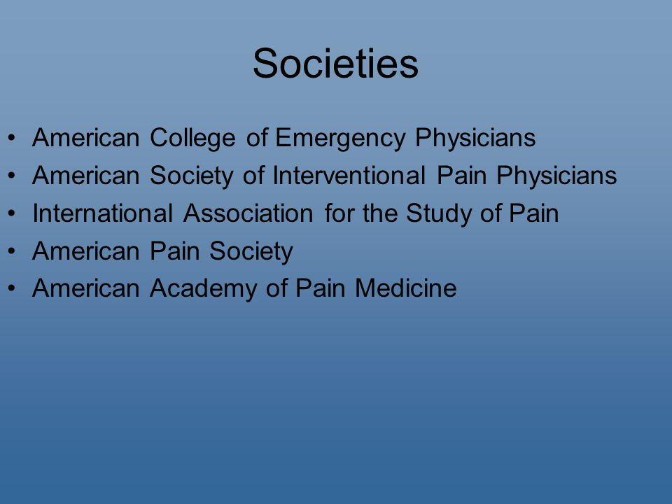 Societies American College of Emergency Physicians American Society of Interventional Pain Physicians International Association for the Study of Pain American Pain Society American Academy of Pain Medicine